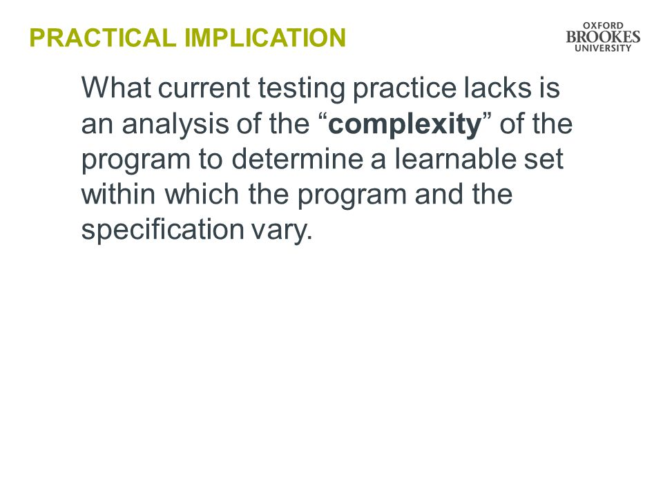 PRACTICAL IMPLICATION What current testing practice lacks is an analysis of the complexity of the program to determine a learnable set within which the program and the specification vary.