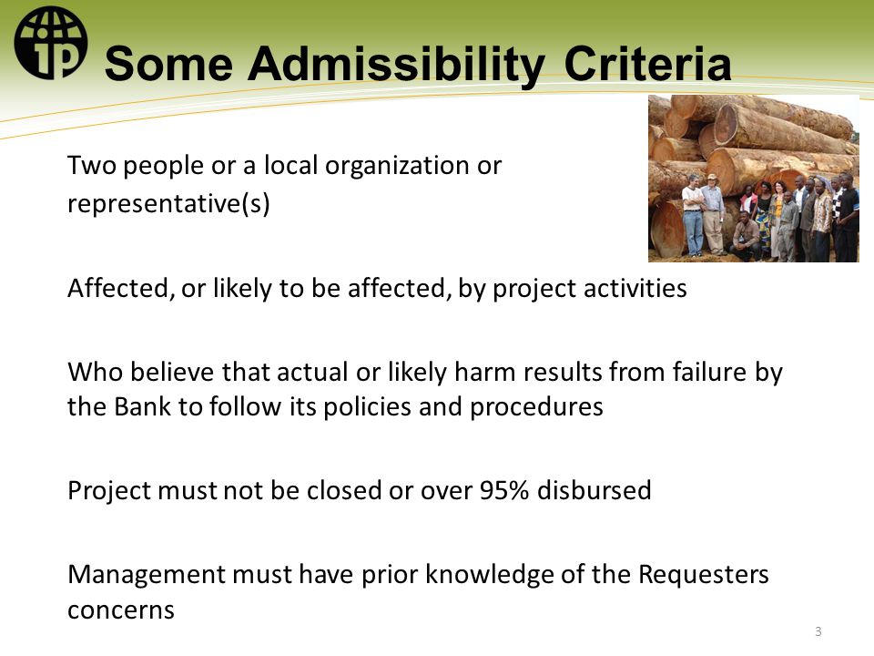 Some Admissibility Criteria Two people or a local organization or representative(s) Affected, or likely to be affected, by project activities Who believe that actual or likely harm results from failure by the Bank to follow its policies and procedures Project must not be closed or over 95% disbursed Management must have prior knowledge of the Requesters concerns 3