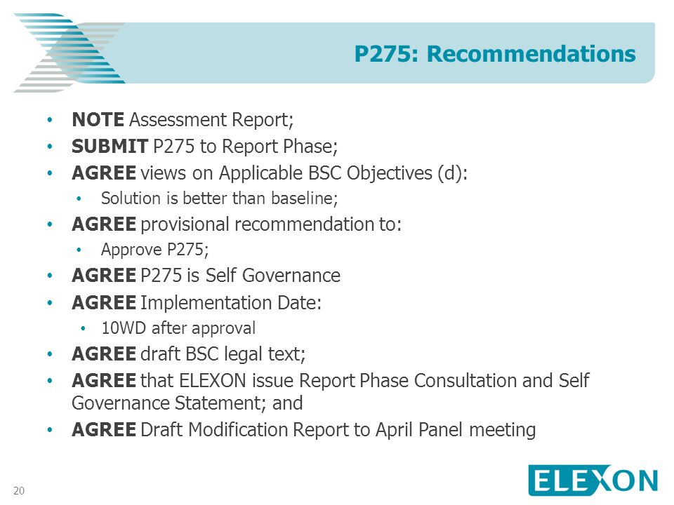 20 NOTE Assessment Report; SUBMIT P275 to Report Phase; AGREE views on Applicable BSC Objectives (d): Solution is better than baseline; AGREE provisional recommendation to: Approve P275; AGREE P275 is Self Governance AGREE Implementation Date: 10WD after approval AGREE draft BSC legal text; AGREE that ELEXON issue Report Phase Consultation and Self Governance Statement; and AGREE Draft Modification Report to April Panel meeting P275: Recommendations