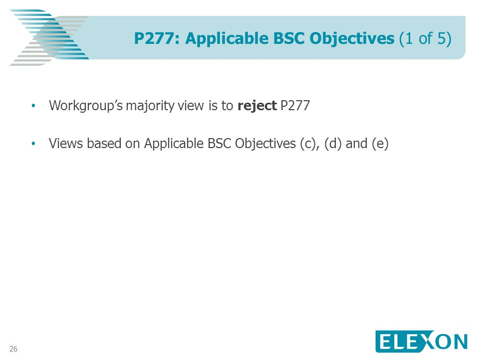 26 Workgroups majority view is to reject P277 Views based on Applicable BSC Objectives (c), (d) and (e) P277: Applicable BSC Objectives (1 of 5)