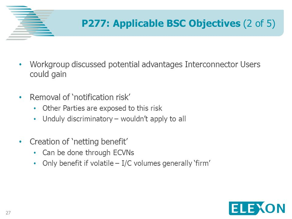 27 Workgroup discussed potential advantages Interconnector Users could gain Removal of notification risk Other Parties are exposed to this risk Unduly discriminatory – wouldnt apply to all Creation of netting benefit Can be done through ECVNs Only benefit if volatile – I/C volumes generally firm P277: Applicable BSC Objectives (2 of 5)