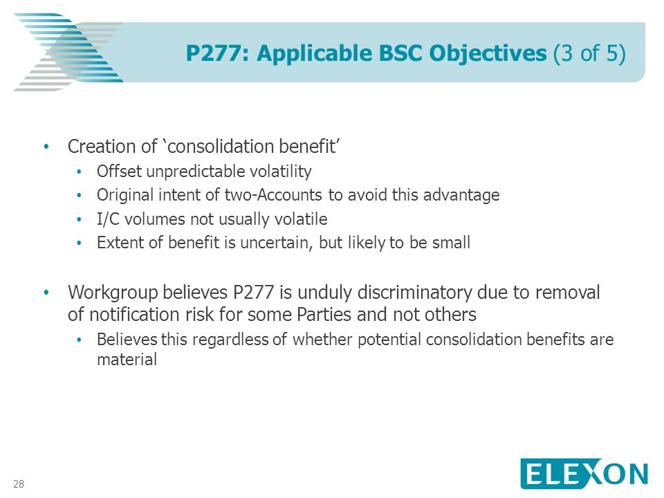 28 Creation of consolidation benefit Offset unpredictable volatility Original intent of two-Accounts to avoid this advantage I/C volumes not usually volatile Extent of benefit is uncertain, but likely to be small Workgroup believes P277 is unduly discriminatory due to removal of notification risk for some Parties and not others Believes this regardless of whether potential consolidation benefits are material P277: Applicable BSC Objectives (3 of 5)