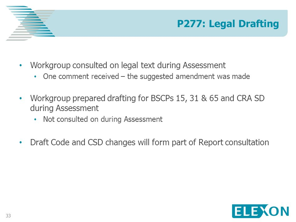 33 Workgroup consulted on legal text during Assessment One comment received – the suggested amendment was made Workgroup prepared drafting for BSCPs 15, 31 & 65 and CRA SD during Assessment Not consulted on during Assessment Draft Code and CSD changes will form part of Report consultation P277: Legal Drafting