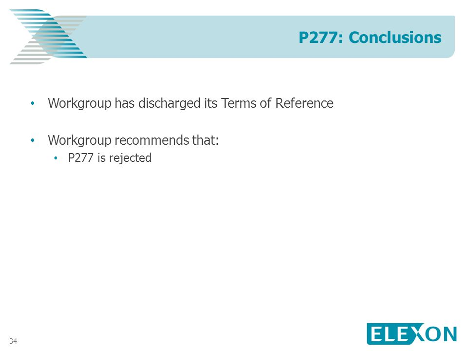 34 Workgroup has discharged its Terms of Reference Workgroup recommends that: P277 is rejected P277: Conclusions