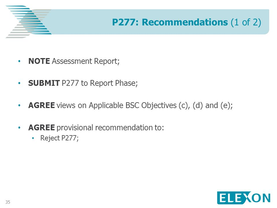 35 NOTE Assessment Report; SUBMIT P277 to Report Phase; AGREE views on Applicable BSC Objectives (c), (d) and (e); AGREE provisional recommendation to: Reject P277; P277: Recommendations (1 of 2)