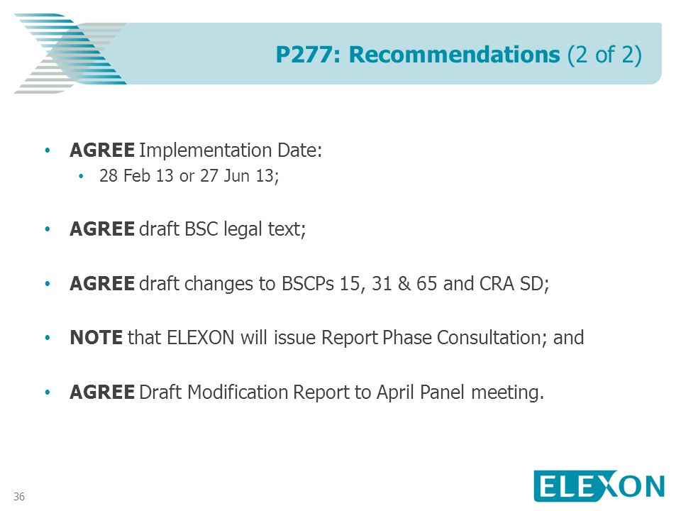 36 AGREE Implementation Date: 28 Feb 13 or 27 Jun 13; AGREE draft BSC legal text; AGREE draft changes to BSCPs 15, 31 & 65 and CRA SD; NOTE that ELEXON will issue Report Phase Consultation; and AGREE Draft Modification Report to April Panel meeting.