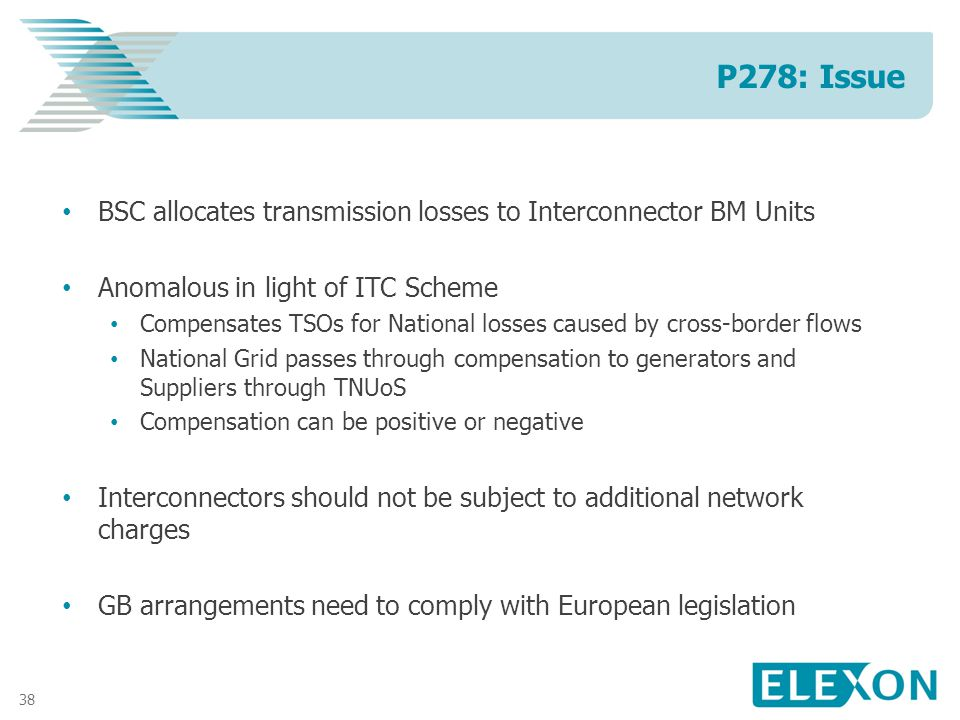38 BSC allocates transmission losses to Interconnector BM Units Anomalous in light of ITC Scheme Compensates TSOs for National losses caused by cross-border flows National Grid passes through compensation to generators and Suppliers through TNUoS Compensation can be positive or negative Interconnectors should not be subject to additional network charges GB arrangements need to comply with European legislation P278: Issue