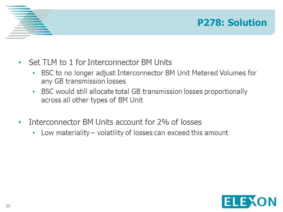 39 Set TLM to 1 for Interconnector BM Units BSC to no longer adjust Interconnector BM Unit Metered Volumes for any GB transmission losses BSC would still allocate total GB transmission losses proportionally across all other types of BM Unit Interconnector BM Units account for 2% of losses Low materiality – volatility of losses can exceed this amount P278: Solution