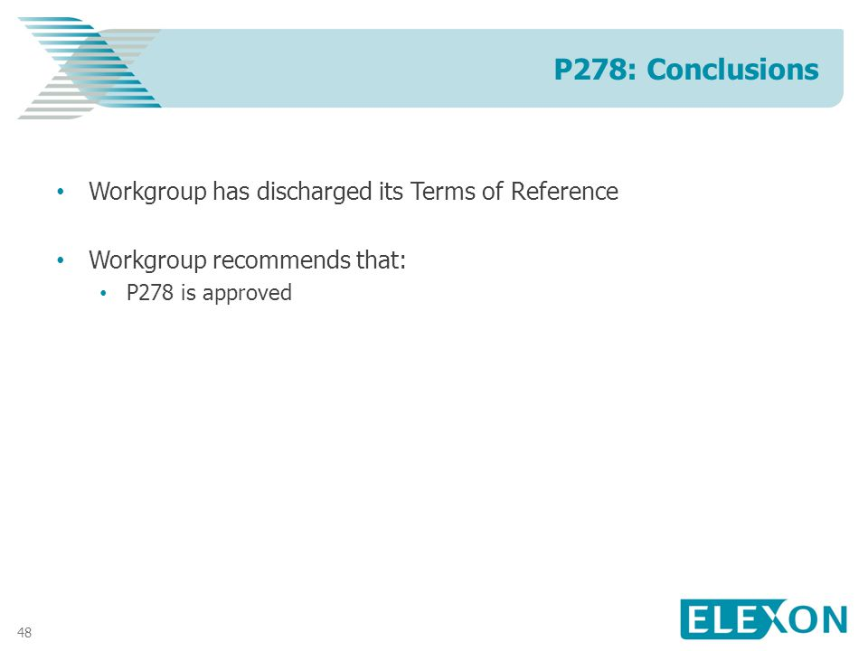 48 Workgroup has discharged its Terms of Reference Workgroup recommends that: P278 is approved P278: Conclusions