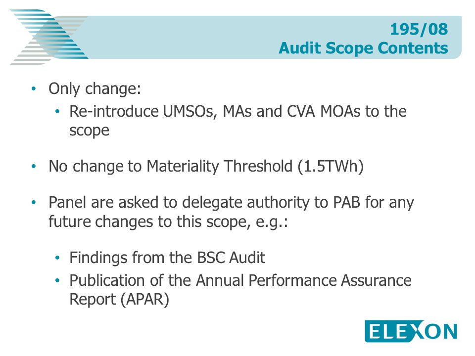 Only change: Re-introduce UMSOs, MAs and CVA MOAs to the scope No change to Materiality Threshold (1.5TWh) Panel are asked to delegate authority to PAB for any future changes to this scope, e.g.: Findings from the BSC Audit Publication of the Annual Performance Assurance Report (APAR) 195/08 Audit Scope Contents