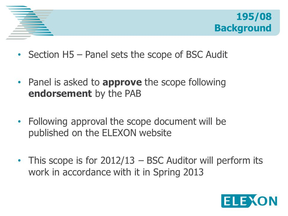 Section H5 – Panel sets the scope of BSC Audit Panel is asked to approve the scope following endorsement by the PAB Following approval the scope document will be published on the ELEXON website This scope is for 2012/13 – BSC Auditor will perform its work in accordance with it in Spring 2013 195/08 Background