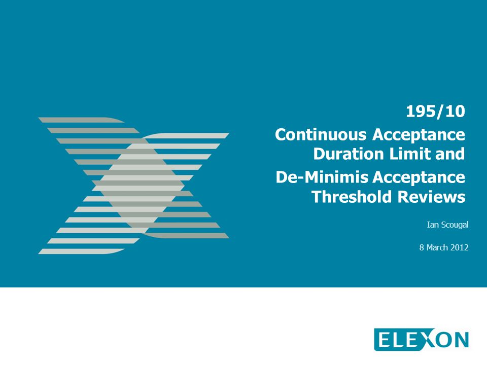 195/10 Continuous Acceptance Duration Limit and De-Minimis Acceptance Threshold Reviews Ian Scougal 8 March 2012