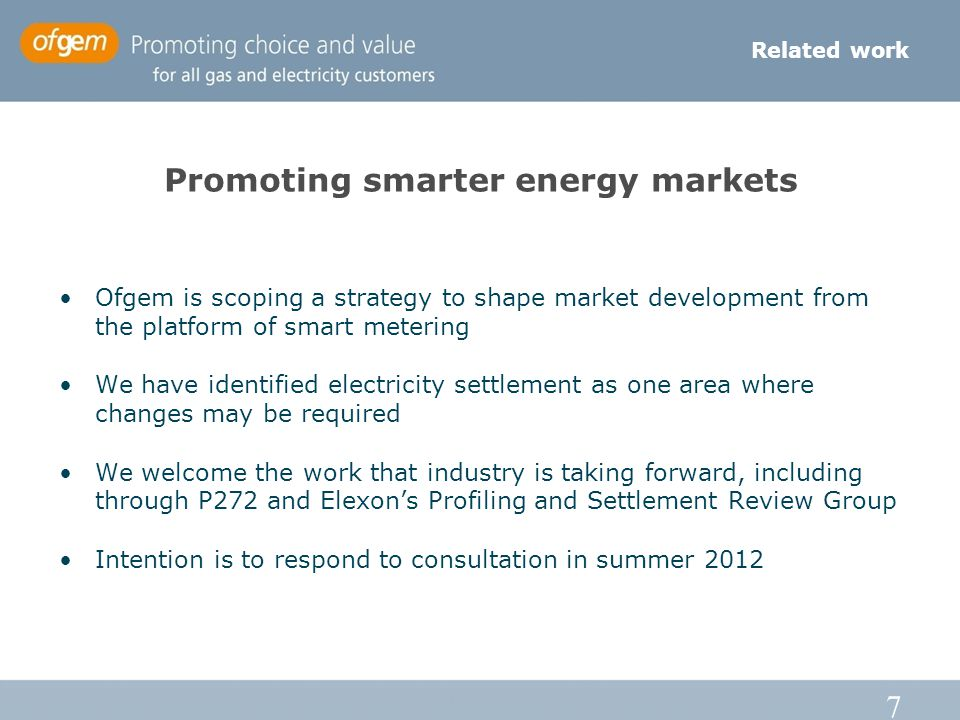 7 Promoting smarter energy markets Ofgem is scoping a strategy to shape market development from the platform of smart metering We have identified electricity settlement as one area where changes may be required We welcome the work that industry is taking forward, including through P272 and Elexons Profiling and Settlement Review Group Intention is to respond to consultation in summer 2012 Related work