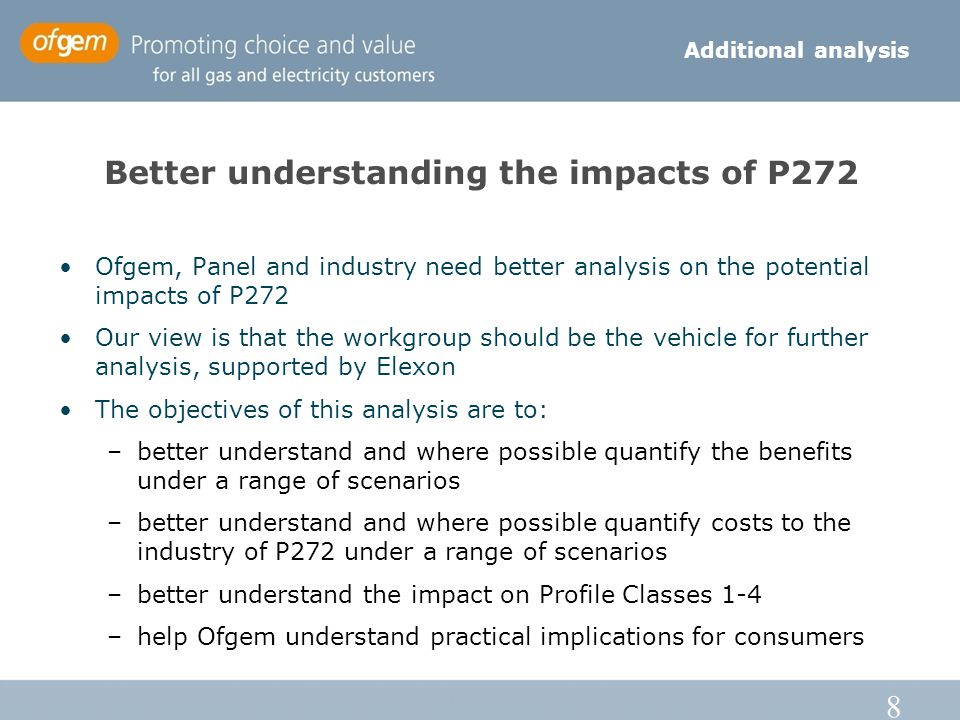 8 Better understanding the impacts of P272 Ofgem, Panel and industry need better analysis on the potential impacts of P272 Our view is that the workgroup should be the vehicle for further analysis, supported by Elexon The objectives of this analysis are to: –better understand and where possible quantify the benefits under a range of scenarios –better understand and where possible quantify costs to the industry of P272 under a range of scenarios –better understand the impact on Profile Classes 1-4 –help Ofgem understand practical implications for consumers Additional analysis