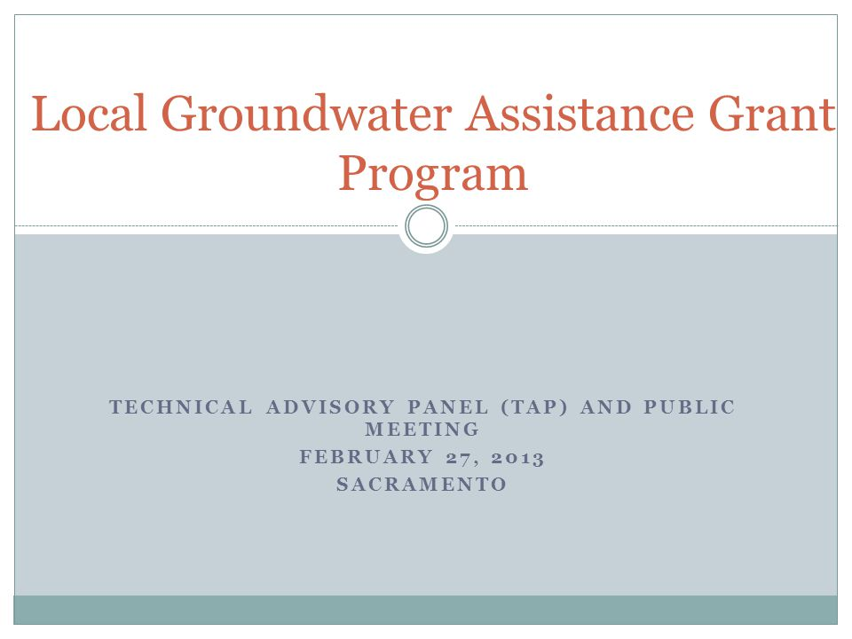 TECHNICAL ADVISORY PANEL (TAP) AND PUBLIC MEETING FEBRUARY 27, 2013 SACRAMENTO Local Groundwater Assistance Grant Program