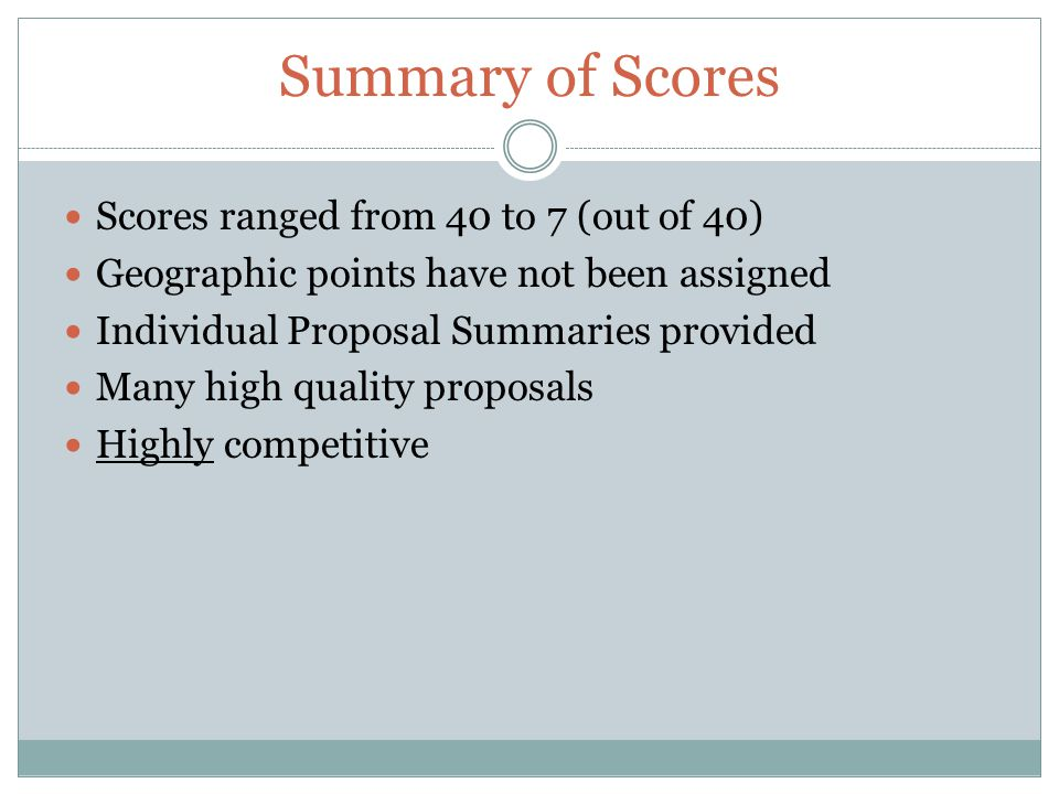 Summary of Scores Scores ranged from 40 to 7 (out of 40) Geographic points have not been assigned Individual Proposal Summaries provided Many high qua