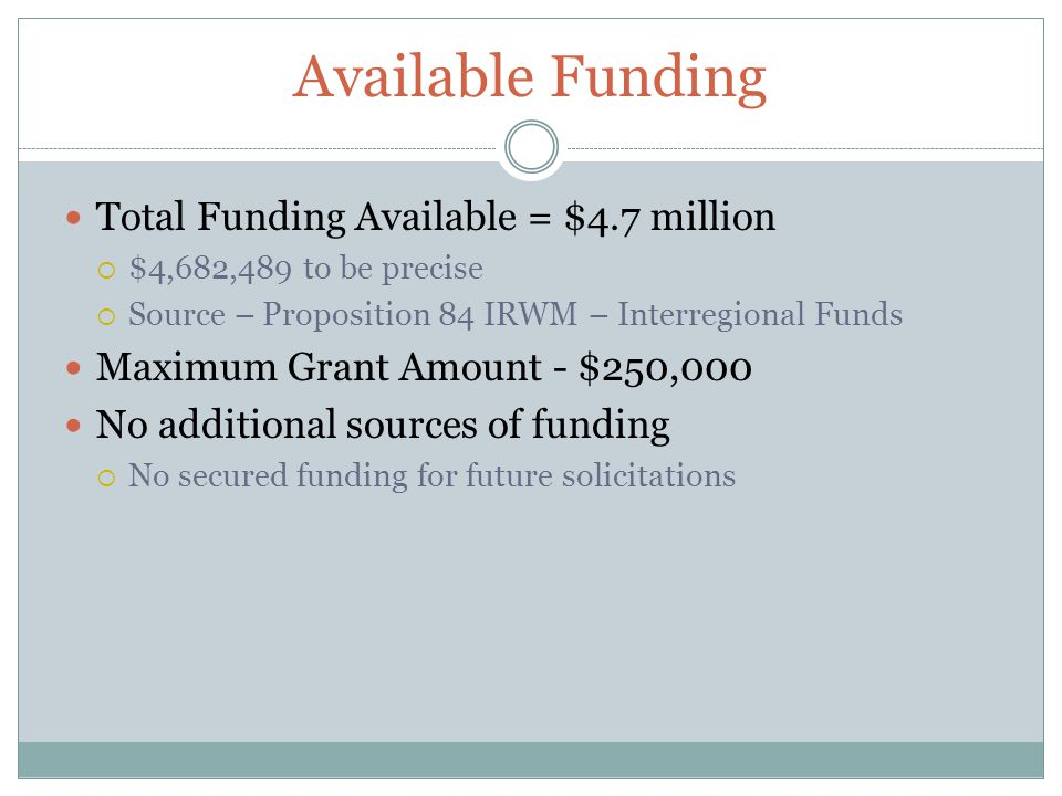 Available Funding Total Funding Available = $4.7 million $4,682,489 to be precise Source – Proposition 84 IRWM – Interregional Funds Maximum Grant Amo