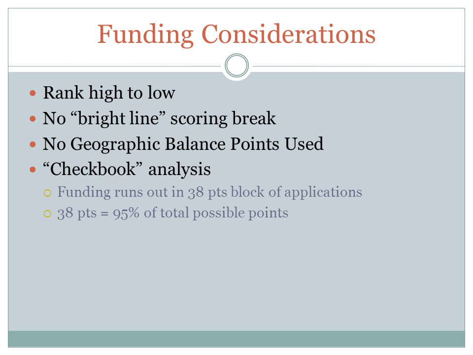 Funding Considerations Rank high to low No bright line scoring break No Geographic Balance Points Used Checkbook analysis Funding runs out in 38 pts b