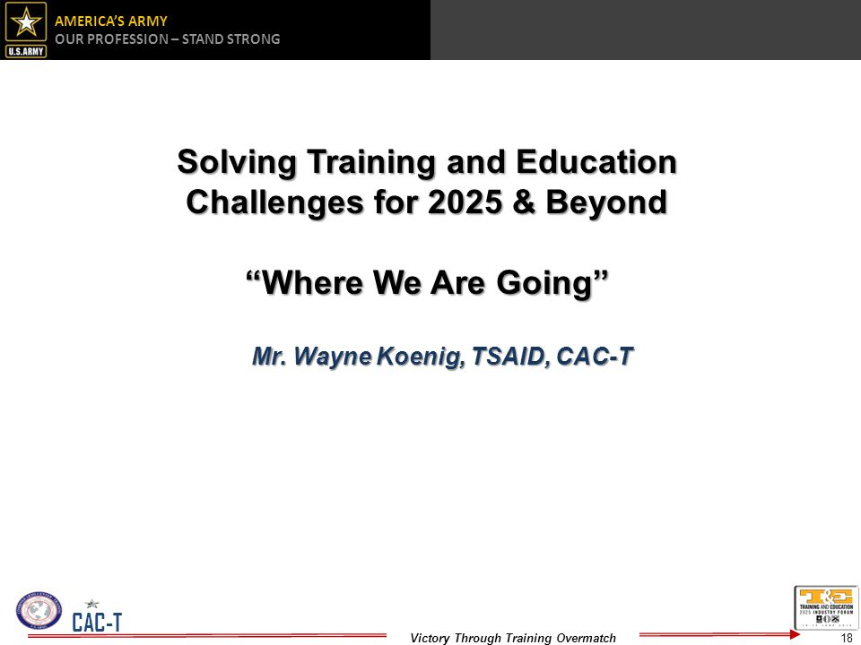 AMERICAS ARMY OUR PROFESSION – STAND STRONG Victory Through Training Overmatch CAC-T Solving Training and Education Challenges for 2025 & Beyond Where We Are Going Mr.