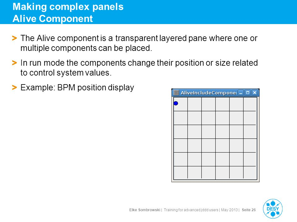 Elke Sombrowski | Training for advanced jddd users | May 2013 | Seite 26 Making complex panels Alive Component > The Alive component is a transparent layered pane where one or multiple components can be placed.