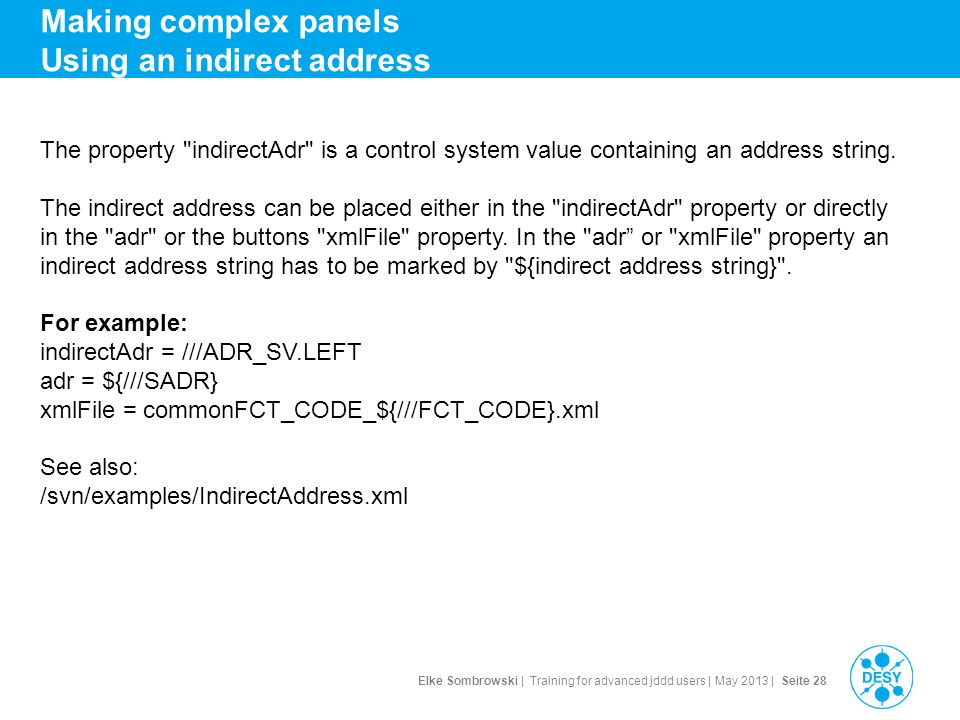 Elke Sombrowski | Training for advanced jddd users | May 2013 | Seite 28 Making complex panels Using an indirect address The property indirectAdr is a control system value containing an address string.