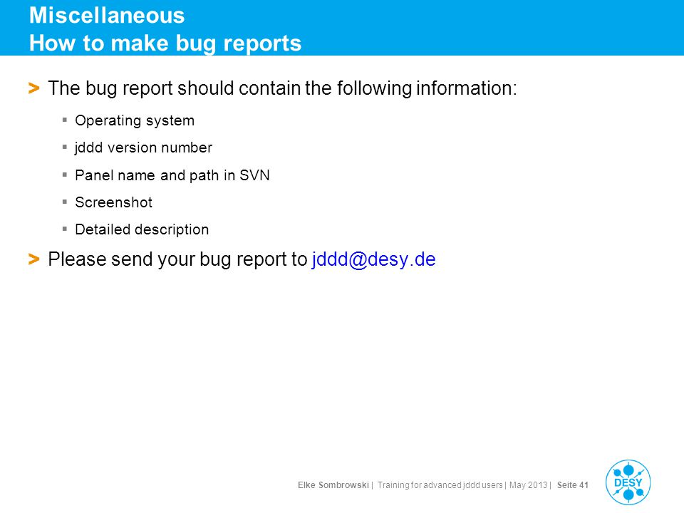 Elke Sombrowski | Training for advanced jddd users | May 2013 | Seite 41 Miscellaneous How to make bug reports > The bug report should contain the following information: Operating system jddd version number Panel name and path in SVN Screenshot Detailed description > Please send your bug report to jddd@desy.de