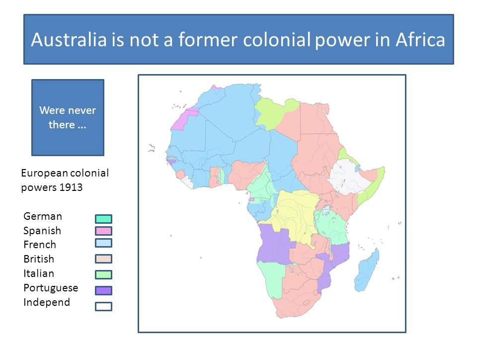 Australia is not a former colonial power in Africa European colonial powers 1913 German Spanish French British Italian Portuguese Independ Were never there...