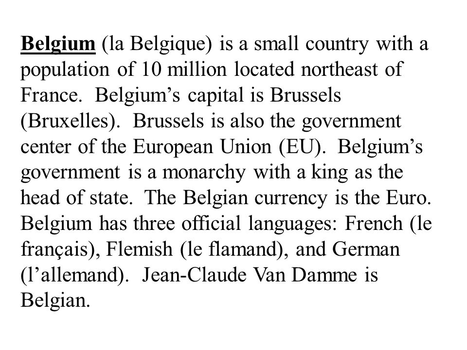 Belgium (la Belgique) is a small country with a population of 10 million located northeast of France. Belgiums capital is Brussels (Bruxelles). Brusse