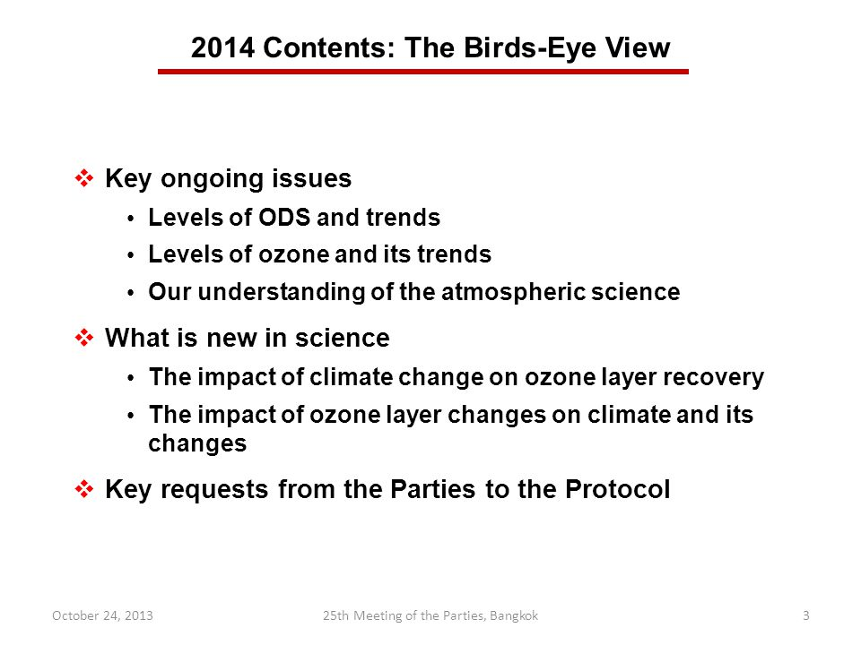 Key ongoing issues Levels of ODS and trends Levels of ozone and its trends Our understanding of the atmospheric science What is new in science The impact of climate change on ozone layer recovery The impact of ozone layer changes on climate and its changes Key requests from the Parties to the Protocol 2014 Contents: The Birds-Eye View October 24, th Meeting of the Parties, Bangkok3