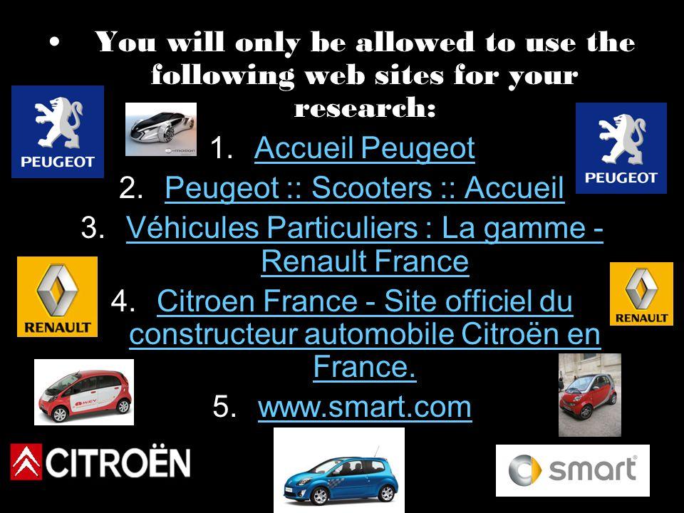 You will only be allowed to use the following web sites for your research: 1.Accueil PeugeotAccueil Peugeot 2.Peugeot :: Scooters :: AccueilPeugeot :: Scooters :: Accueil 3.Véhicules Particuliers : La gamme - Renault FranceVéhicules Particuliers : La gamme - Renault France 4.Citroen France - Site officiel du constructeur automobile Citroën en France.Citroen France - Site officiel du constructeur automobile Citroën en France.
