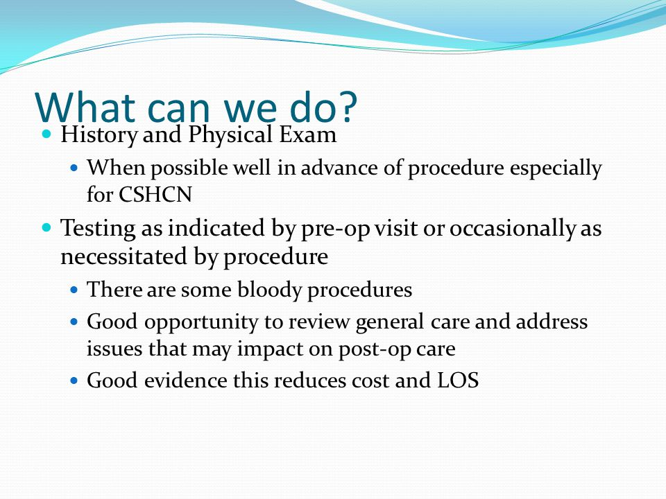 What can we do? History and Physical Exam When possible well in advance of procedure especially for CSHCN Testing as indicated by pre-op visit or occa