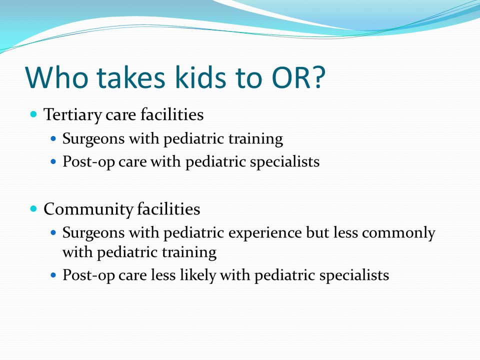 Who takes kids to OR? Tertiary care facilities Surgeons with pediatric training Post-op care with pediatric specialists Community facilities Surgeons