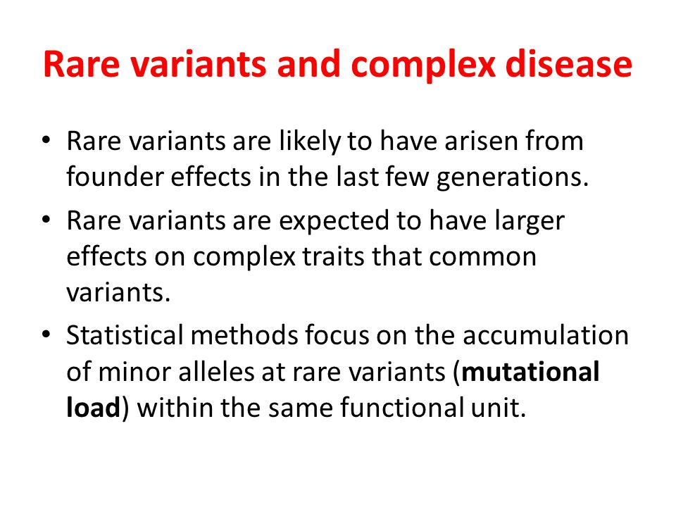 Rare variants and complex disease Rare variants are likely to have arisen from founder effects in the last few generations. Rare variants are expected