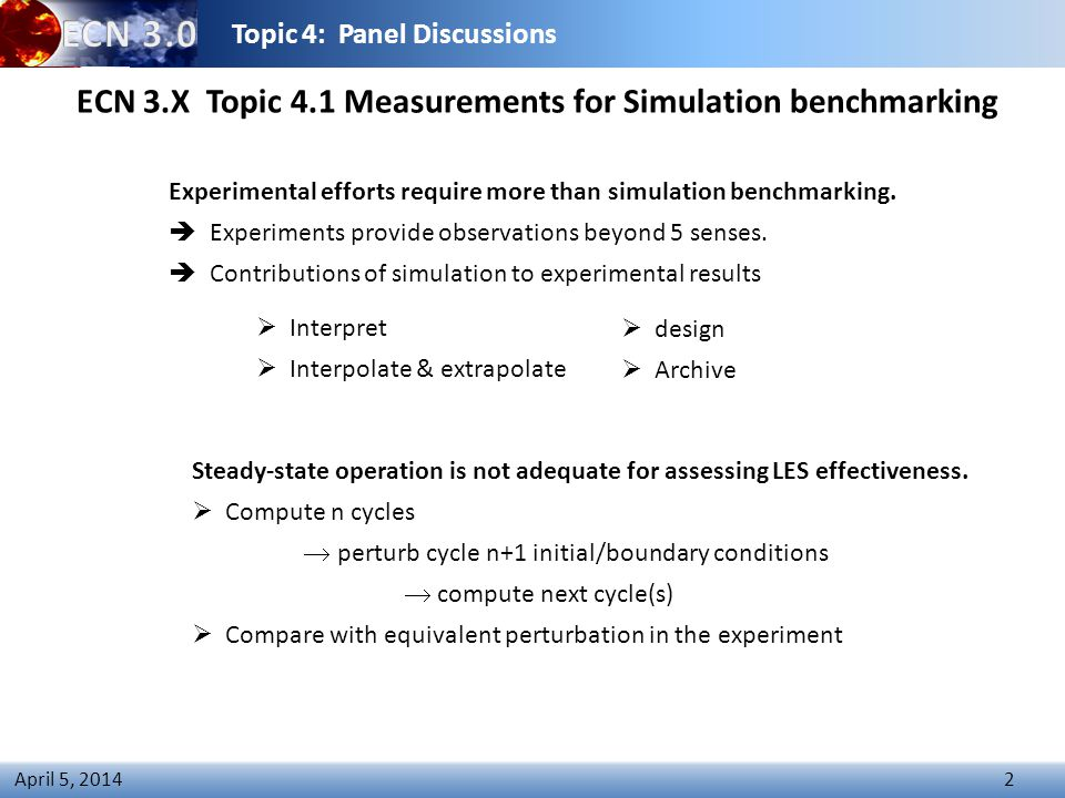 Topic 4: Panel Discussions 2 April 5, 2014 ECN 3.X Topic 4.1 Measurements for Simulation benchmarking Experimental efforts require more than simulation benchmarking.