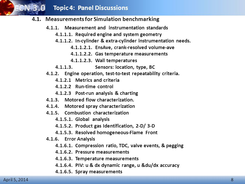 Topic 4: Panel Discussions 8 April 5, 2014 4.1.1.Measurement and instrumentation standards 4.1.1.1.Required engine and system geometry 4.1.1.2.In-cylinder & extra-cylinder instrumentation needs.