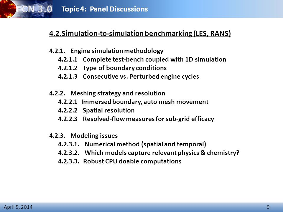 Topic 4: Panel Discussions 9 April 5, 2014 4.2.Simulation-to-simulation benchmarking (LES, RANS) 4.2.1.Engine simulation methodology 4.2.1.1 Complete test-bench coupled with 1D simulation 4.2.1.2 Type of boundary conditions 4.2.1.3 Consecutive vs.