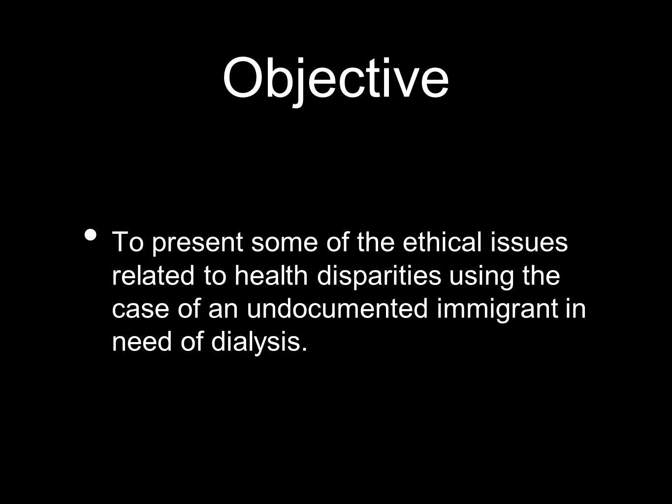 Objective To present some of the ethical issues related to health disparities using the case of an undocumented immigrant in need of dialysis.