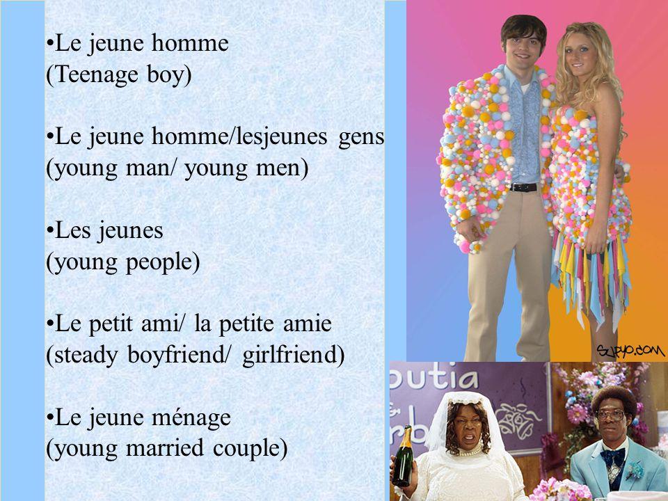 Le jeune homme (Teenage boy) Le jeune homme/lesjeunes gens (young man/ young men) Les jeunes (young people) Le petit ami/ la petite amie (steady boyfriend/ girlfriend) Le jeune ménage (young married couple)