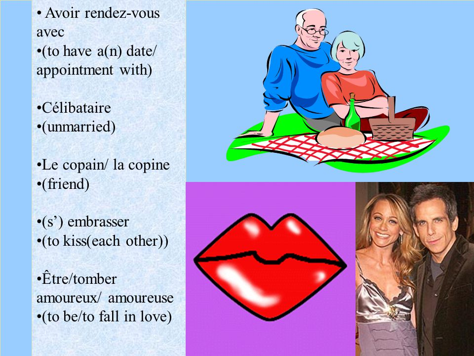 Avoir rendez-vous avec (to have a(n) date/ appointment with) Célibataire (unmarried) Le copain/ la copine (friend) (s) embrasser (to kiss(each other))