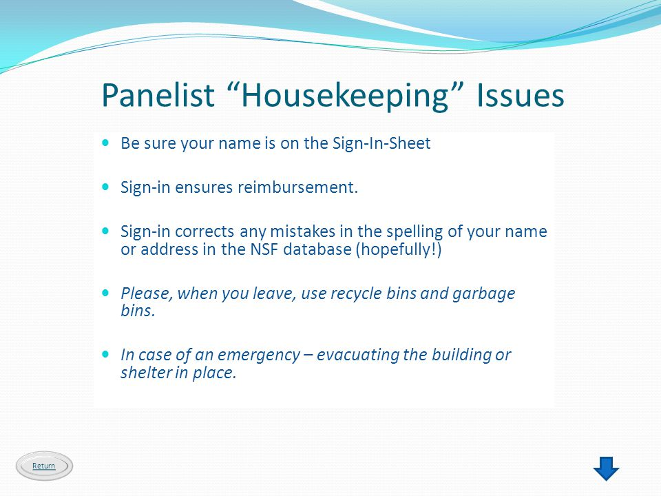 Panelist Housekeeping Issues Return Be sure your name is on the Sign-In-Sheet Sign-in ensures reimbursement. Sign-in corrects any mistakes in the spel