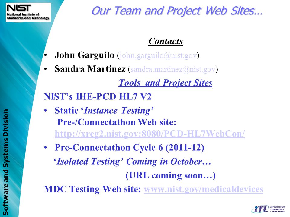 Software and Systems Division NIST Supported Test Tools Overview/Status Update HL7 V2 Validation (IHE-PCD) –Instance-type Environment (at message level) –http://xreg2.nist.gov:8080/PCD-HL7WebCon/http://xreg2.nist.gov:8080/PCD-HL7WebCon/ –http://hit-testing.nist.gov:8080/HL7Web/http://hit-testing.nist.gov:8080/HL7Web/ Cycle 6 (2011-12) –Isolated-type Environment –Scenario based –Actor centric –One System Under Test (SUT) RTMMS – Rosetta Terminology Mapping Management System –No version available to public – yet… ICSGenerator (ICS = Implementation Conformance Statement) Next Steps and Whats still needed… –Envelope/Message wrappers (WS, SOAP, SAML?) validation –Web Services