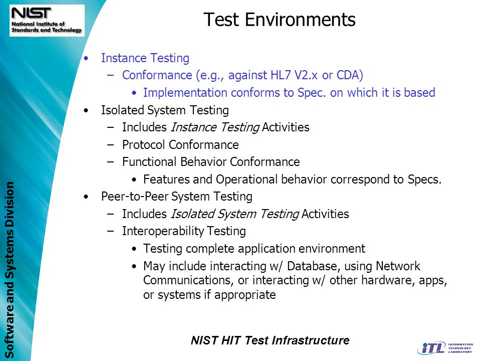 Software and Systems Division Test Environments Instance Testing –Conformance (e.g., against HL7 V2.x or CDA) Implementation conforms to Spec. on whic