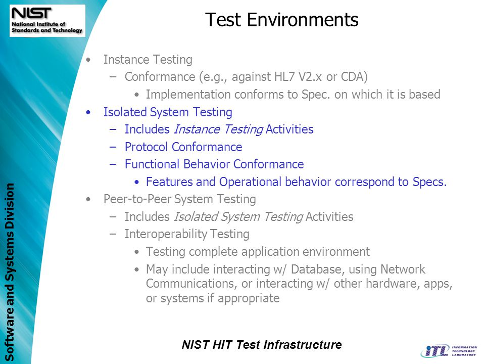 Software and Systems Division IHE-PCD Testing using a Web Application Client Report IHE-PCD DOR/DOF Test Agent IHE-PCD DOR/DOF Test Agent HL7 V2 Message Generation HL7 V2 Message Generation IHE-PCD DOC Test Agent IHE-PCD DOC Test Agent HL7 V2 Message Validation HL7 V2 Message Validation Services Test Management Router/Logger/Proxy Vendor System Under Test IHE-PCD Client Test Scenario IHE-PCD Client Test Scenario Results HL7 V2 Message Validation Reports Results HL7 V2 Message Validation Reports Test Harness (Java Code) Test Harness (Java Code) Test Execution Web Application Client IHE-PCD IOR Test Agent IHE-PCD IOR Test Agent IHE-PCD AM Test Agent IHE-PCD AM Test Agent IHE-PCD IOC Test Agent IHE-PCD IOC Test Agent IHE-PCD AR Test Agent IHE-PCD AR Test Agent IHE-PCD IDCC Test Agent IHE-PCD IDCC Test Agent IHE-PCD IDCR Test Agent IHE-PCD IDCR Test Agent Isolated System Test Environment
