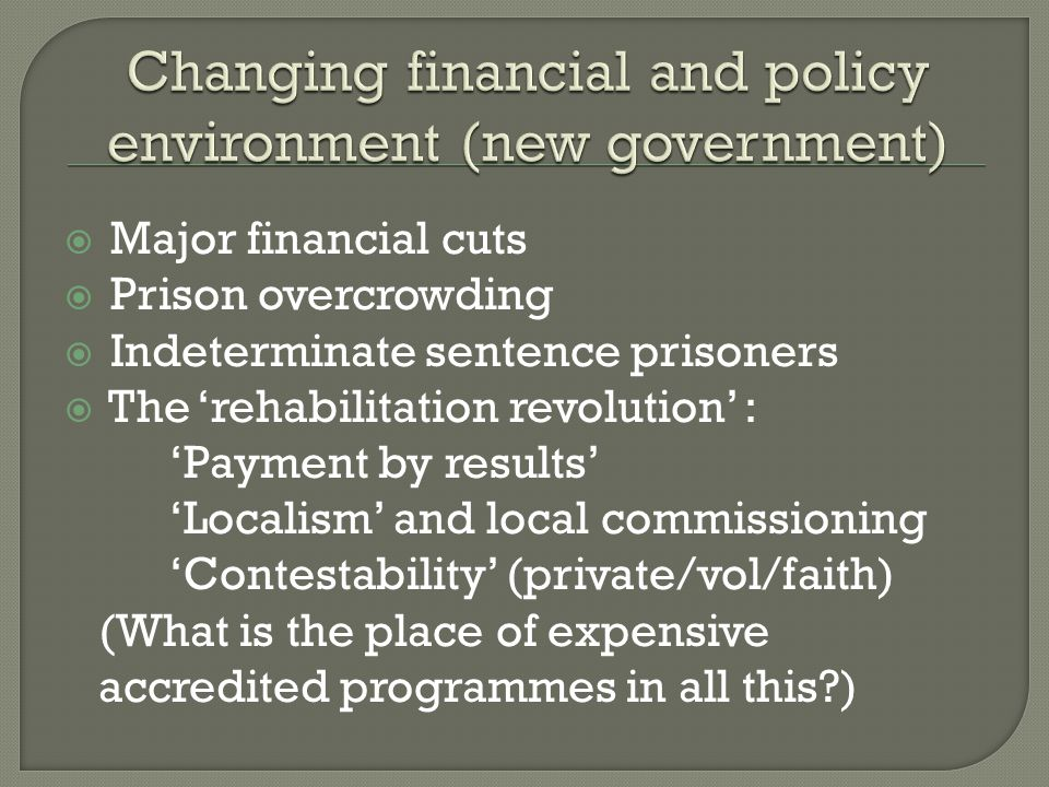 Major financial cuts Prison overcrowding Indeterminate sentence prisoners The rehabilitation revolution : Payment by results Localism and local commissioning Contestability (private/vol/faith) (What is the place of expensive accredited programmes in all this )