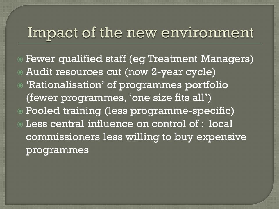 Fewer qualified staff (eg Treatment Managers) Audit resources cut (now 2-year cycle) Rationalisation of programmes portfolio (fewer programmes, one size fits all) Pooled training (less programme-specific) Less central influence on control of : local commissioners less willing to buy expensive programmes