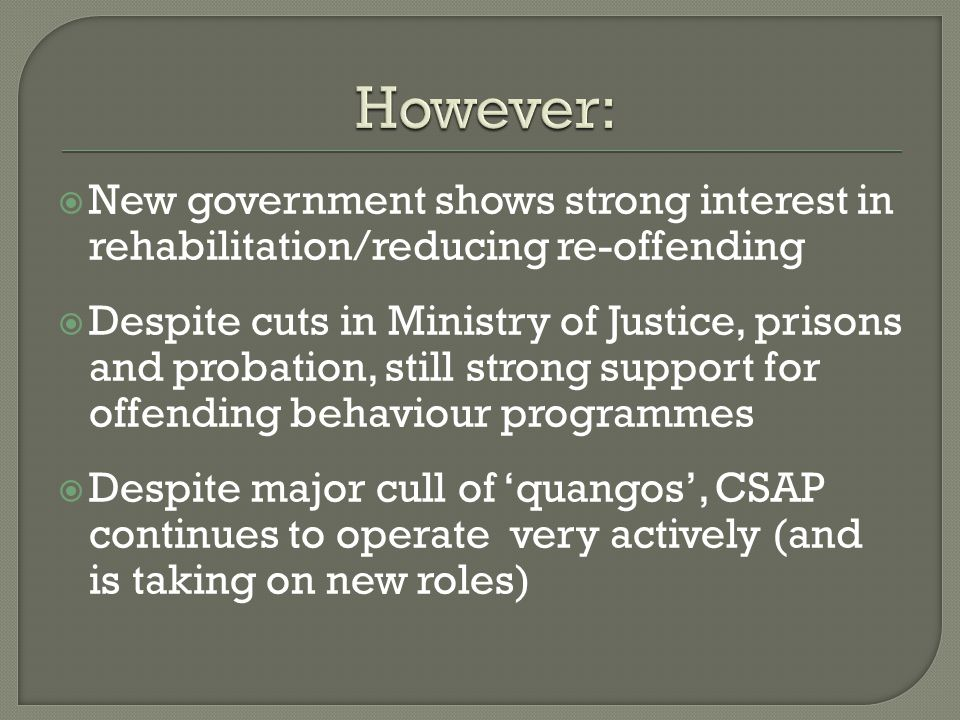 New government shows strong interest in rehabilitation/reducing re-offending Despite cuts in Ministry of Justice, prisons and probation, still strong support for offending behaviour programmes Despite major cull of quangos, CSAP continues to operate very actively (and is taking on new roles)
