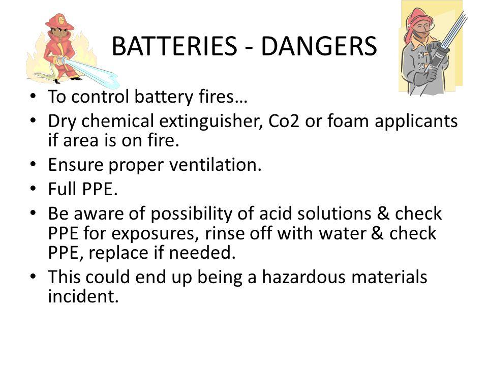 BATTERIES - DANGERS Burning plastic. Leaking / burning acid Emission of hydrogen (lighter than air) & hydrogen sulphide (heavier than air). Both highl