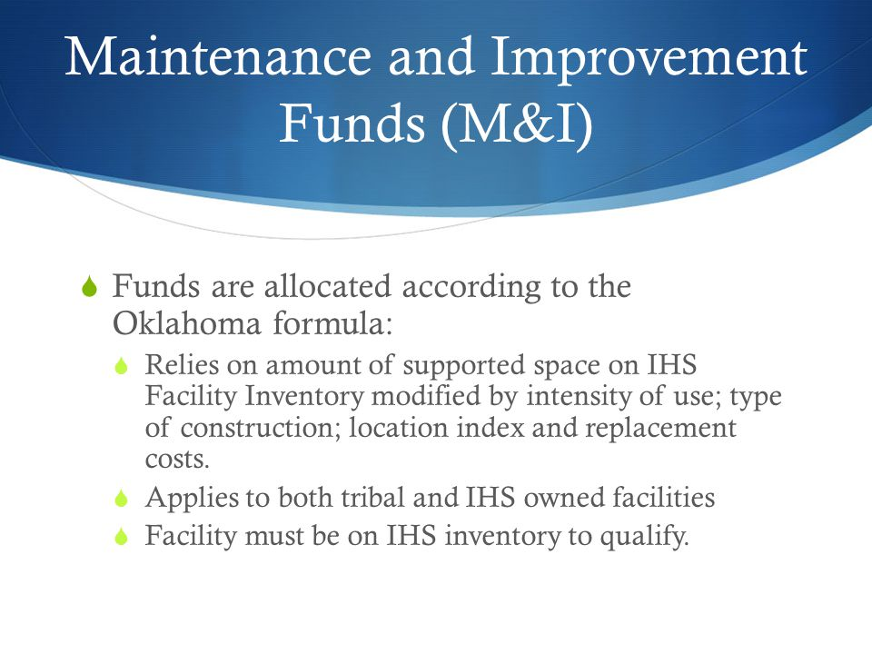 Maintenance and Improvement Funds (M&I) Funds are allocated according to the Oklahoma formula: Relies on amount of supported space on IHS Facility Inventory modified by intensity of use; type of construction; location index and replacement costs.