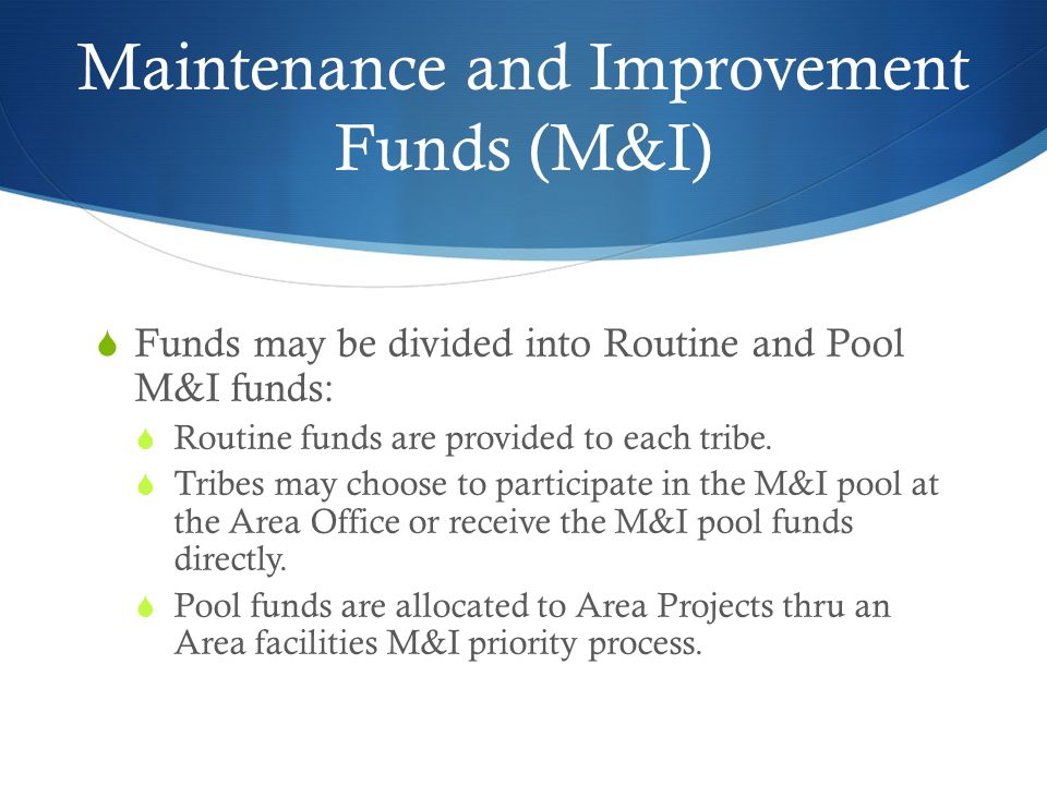 Maintenance and Improvement Funds (M&I) Funds may be divided into Routine and Pool M&I funds: Routine funds are provided to each tribe.