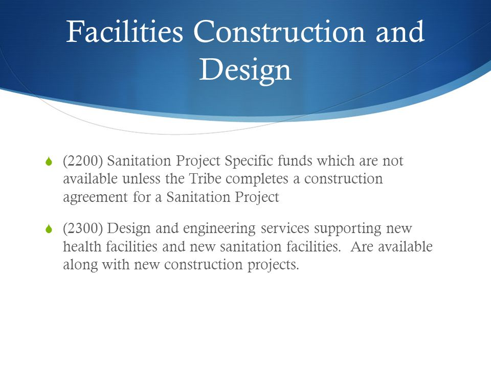 Facilities Construction and Design (2200) Sanitation Project Specific funds which are not available unless the Tribe completes a construction agreement for a Sanitation Project (2300) Design and engineering services supporting new health facilities and new sanitation facilities.